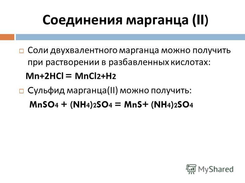 Соли двухвалентного марганца можно получить при растворении в разбавленных кислотах : Mn+2HCl = MnCl 2 +H 2 C сульфид марганца (II) можно получить : MnSO 4 + (NH 4 ) 2 SO 4 = MnS+ (NH 4 ) 2 SO 4