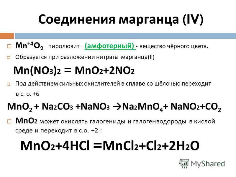 Соединения марганца (IV) Mn +4 O 2 пиролюзит - ( амфотерный ) - вещество чёрного цвета. Образуется при разложении нитрата марганца (II) Mn(NO 3 ) 2 = MnO 2 +2NO 2 Под действием сильных окислителей в сплаве со щёлочью переходит в с. о. +6 MnO 2 + Na 2