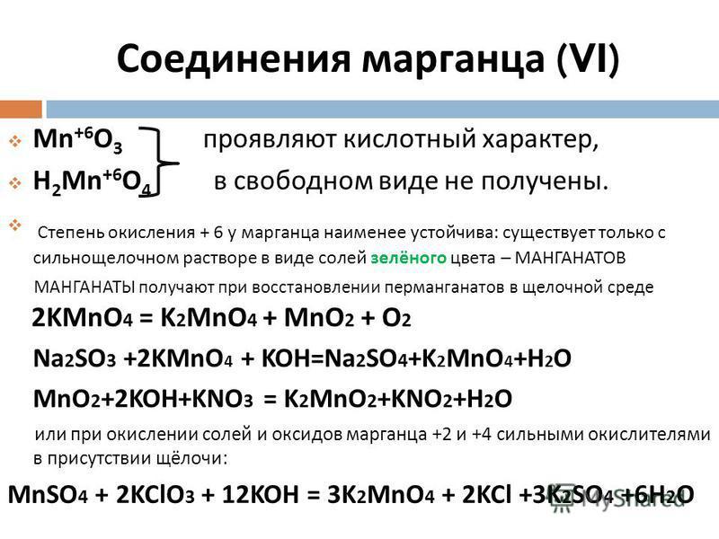 Соединения марганца (VI) Mn +6 O 3 проявляют кислотный характер, H 2 Mn +6 O 4 в свободном виде не получены. Степень окисления + 6 у марганца наименее устойчива : существует только с сильнощелочном растворе в виде солей залёного цвета – МАНГАНАТОВ МА