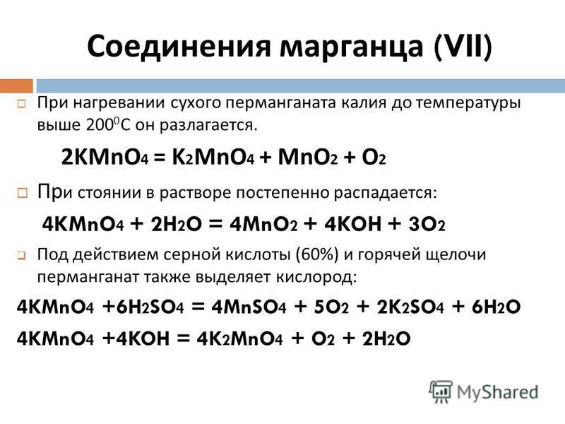 При нагревании сухого перманганата калия до температуры выше 200 0 С он разлагается. 2KMnO 4 = K 2 MnO 4 + MnO 2 + O 2 Пр и стоянии в растворе постепенно распадается : 4KMnO 4 + 2H 2 O = 4MnO 2 + 4KOH + 3O 2 Под действием серной кислоты (60%) и горяч
