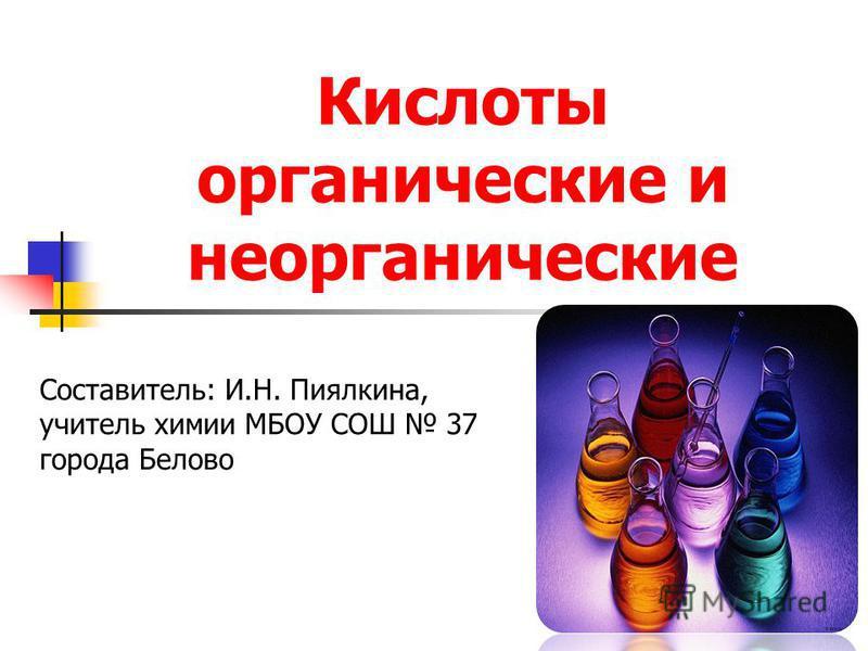 Кислоты органические и неорганические Составитель: И.Н. Пиялкина, учитель химии МБОУ СОШ 37 города Белово
