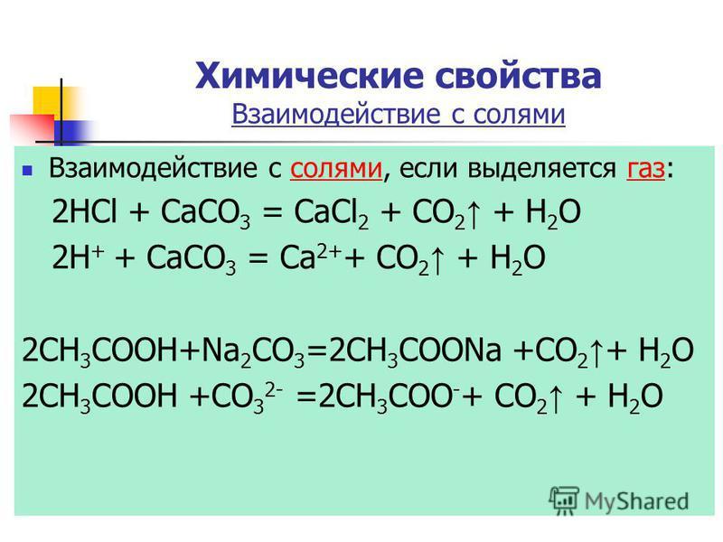Химические свойства Взаимодействие с солями Взаимодействие с солями, если выделяется газ:солями газ 2HCl + CaCO 3 = CaCl 2 + CO 2 + Н 2 О 2H + + CaCO 3 = Ca 2+ + CO 2 + Н 2 О 2CH 3 COOH+Na 2 CO 3 =2CH 3 COONa +CO 2 + Н 2 О 2CH 3 COOH +CO 3 2- =2CH 3