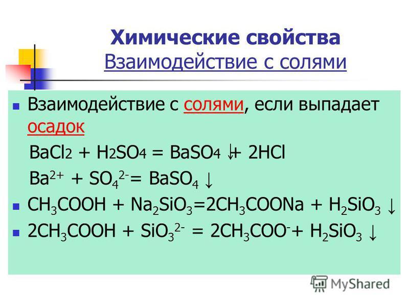 Химические свойства Взаимодействие с солями Взаимодействие с солями, если выпадает осадок солями осадок BaCl 2 + H 2 SO 4 = BaSO 4 + 2HCl Ba 2+ + SO 4 2- = BaSO 4 CH 3 COOH + Na 2 SiO 3 =2CH 3 COONa + Н 2 SiО 3 2CH 3 COOH + SiO 3 2- = 2CH 3 COO - + Н