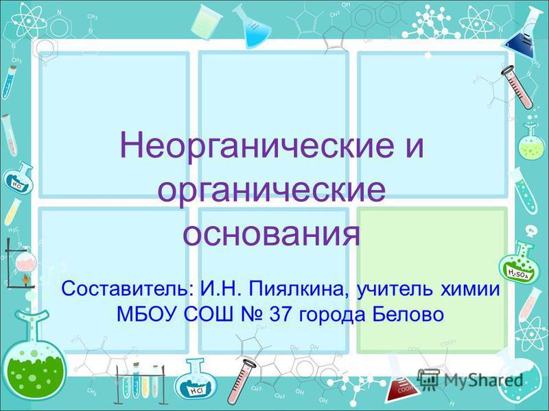 Неорганические и органические основания Составитель: И.Н. Пиялкина, учитель химии МБОУ СОШ 37 города Белово