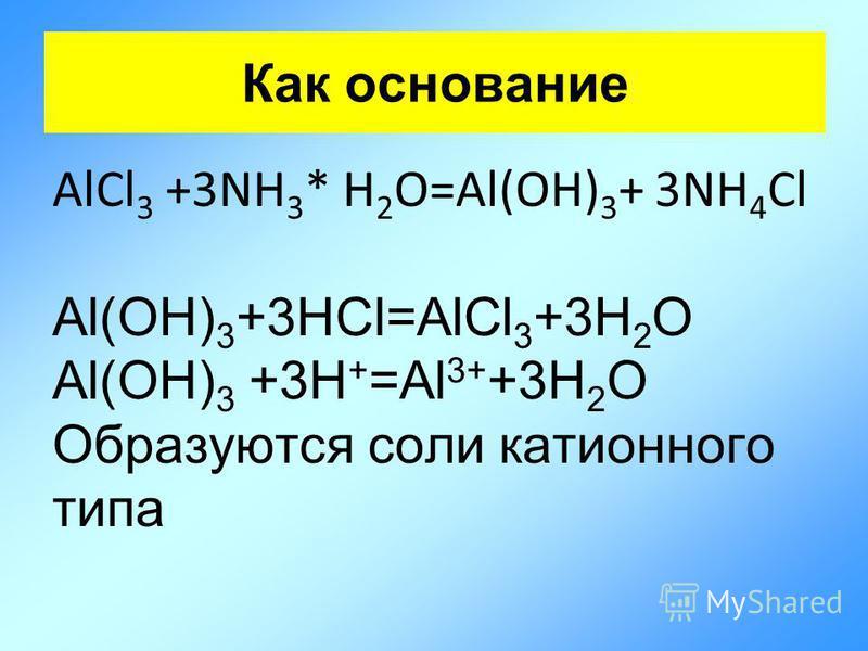 Как основание AlCl 3 +3NH 3 * H 2 O=Al(OH) 3 + 3NH 4 Cl Al(OH) 3 +3HCl=AlCl 3 +3H 2 O Al(OH) 3 +3H + =Al 3+ +3H 2 O Образуются соли катионного типа