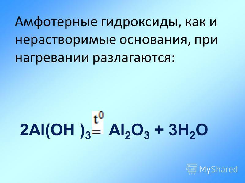 Амфотерные гидроксиды, как и нерастворимые основания, при нагревании разлагаются: 2Al(OH ) 3 Al 2 O 3 + 3H 2 O