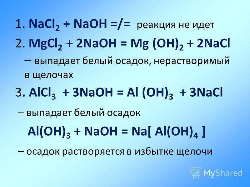 1. NaCl 2 + NaOH =/= реакция не идет 2. MgCl 2 + 2NaOH = Mg (OH) 2 + 2NaCl – выпадает белый осадок, нерастворимый в щелочах 3. AlCl 3 + 3NaOH = Al (OH) 3 + 3NaCl – выпадает белый осадок Al(OH) 3 + NaOH = Na[ Al(OH) 4 ] – осадок растворяется в избытке