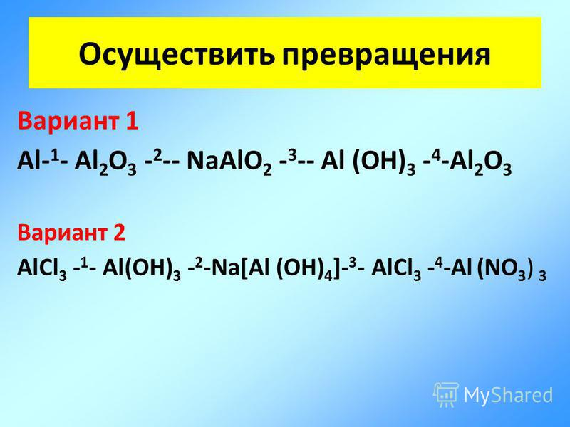 Осуществить превращения Вариант 1 Al- 1 - Al 2 O 3 - 2 -- NaAlO 2 - 3 -- Al (OH) 3 - 4 -Al 2 O 3 Вариант 2 AlCl 3 - 1 - Al(OH) 3 - 2 -Na[Al (OH) 4 ]- 3 - AlCl 3 - 4 -Al (NO 3 ) 3