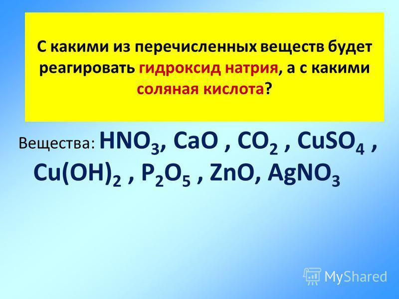 С какими из перечисленных веществ будет реагировать гидроксид натрия, а с какими соляная кислота? Вещества: HNO 3, CaO, CO 2, СuSO 4, Cu(OH) 2, P 2 O 5, ZnO, AgNO 3