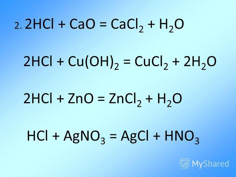 2. 2HCl + CaO = CaCl 2 + H 2 O 2HCl + Cu(OH) 2 = CuCl 2 + 2H 2 O 2HCl + ZnO = ZnCl 2 + H 2 O HCl + AgNO 3 = AgCl + HNO 3