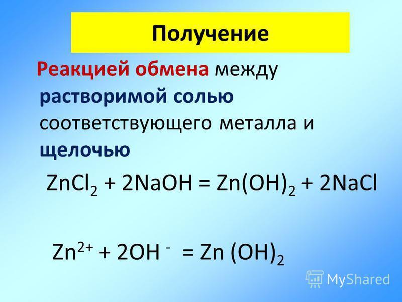 Реакцией обмена между растворимой солью соответствующего металла и щелочью ZnCl 2 + 2NaOH = Zn(OH) 2 + 2NaCl Zn 2+ + 2OH - = Zn (OH) 2 Получение