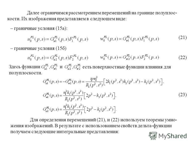 Далее ограничимся рассмотрением перемещений на границе полуплоскости. Их изображения представляем в следующем виде: – граничные условия (15 а): (21) – граничные условия (15 б) Здесь функции есть поверхностные функции влияния для полуплоскости. (22) (
