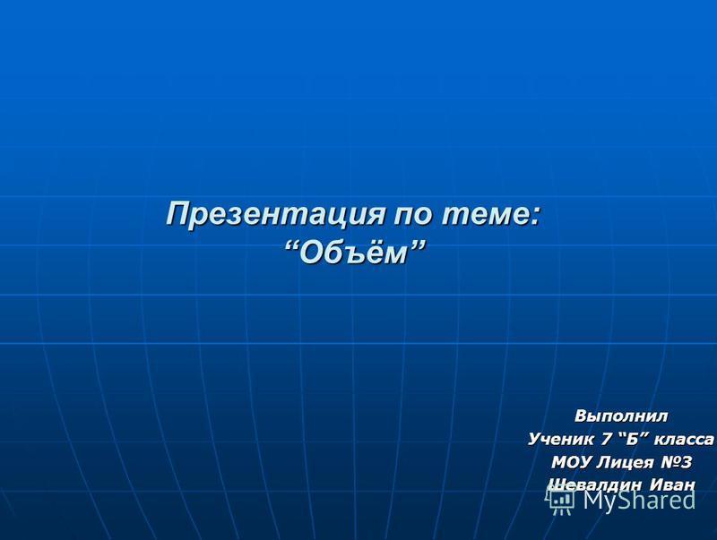 Презентация по теме:Объём Выполнил Ученик 7 Б класса МОУ Лицея 3 Шевалдин Иван
