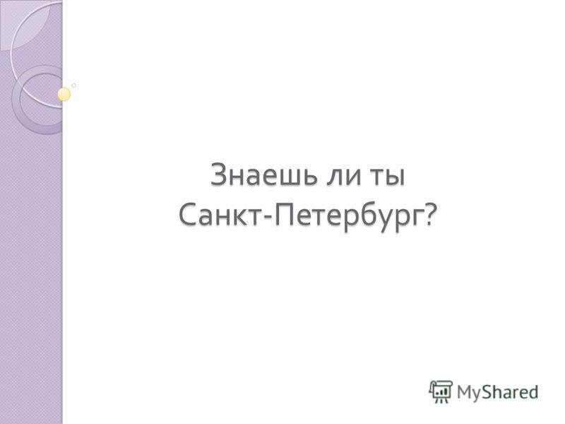 Знаешь ли ты Санкт - Петербург ?