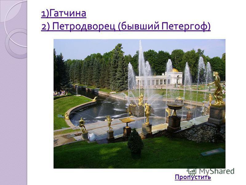 1) Гатчина 2) Петродворец ( бывший Петергоф ) 1) Гатчина 2) Петродворец ( бывший Петергоф ) Пропустить