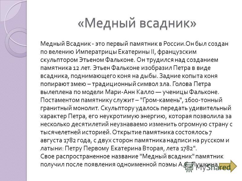 « Медный всадник » Медный Всадник - это первый памятник в России. Он был создан по велению Императрицы Екатерины II, французским скульптором Этьеном Фальконе. Он трудился над созданием памятника 12 лет. Этьен Фальконе изобразил Петра в виде всадника,