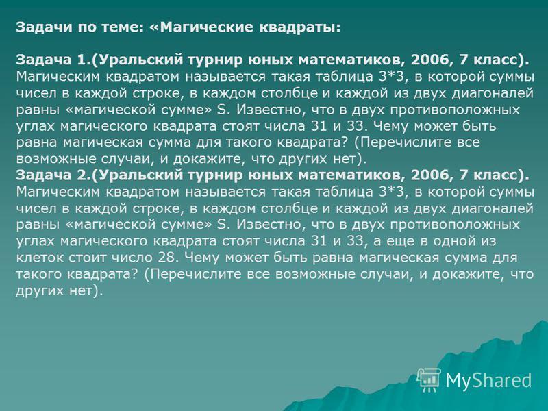 Задачи по теме: «Магические квадраты: Задача 1.(Уральский турнир юных математиков, 2006, 7 класс). Магическим квадратом называется такая таблица 3*3, в которой суммы чисел в каждой строке, в каждом столбце и каждой из двух диагоналей равны «магическо