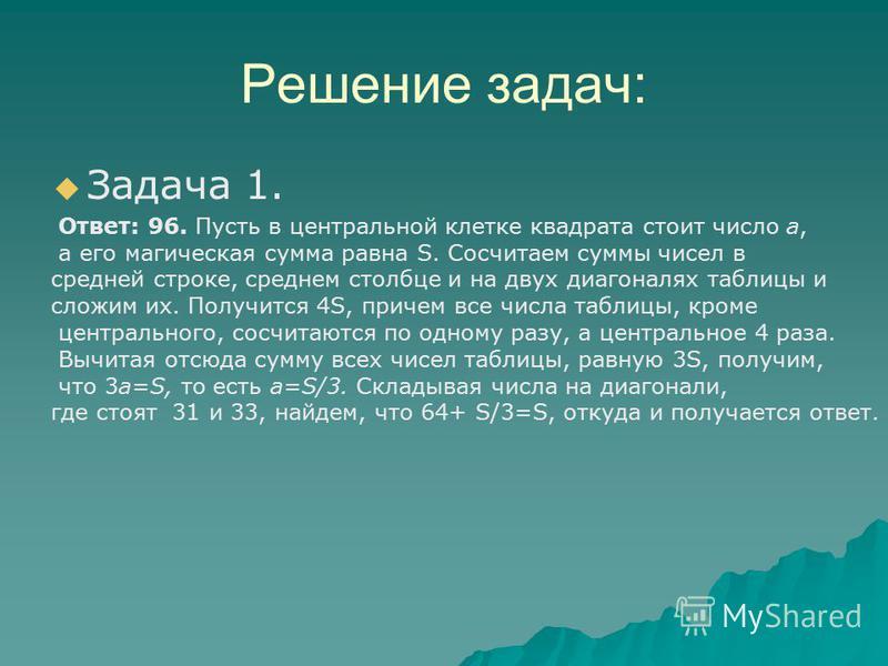 Решение задач: Задача 1. Ответ: 96. Пусть в центральной клетке квадрата стоит число а, а его магическая сумма равна S. Сосчитаем суммы чисел в средней строке, среднем столбце и на двух диагоналях таблицы и сложим их. Получится 4S, причем все числа та