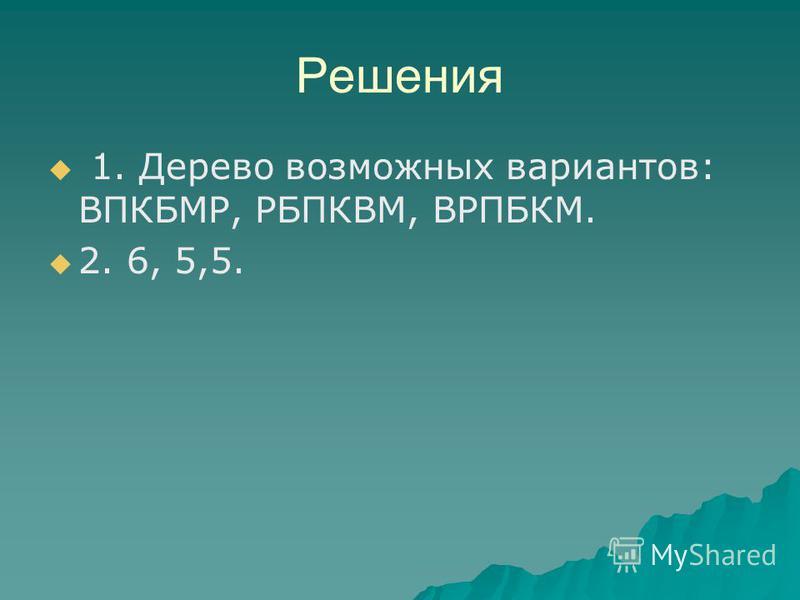 Решения 1. Дерево возможных вариантов: ВПКБМР, РБПКВМ, ВРПБКМ. 2. 6, 5,5.