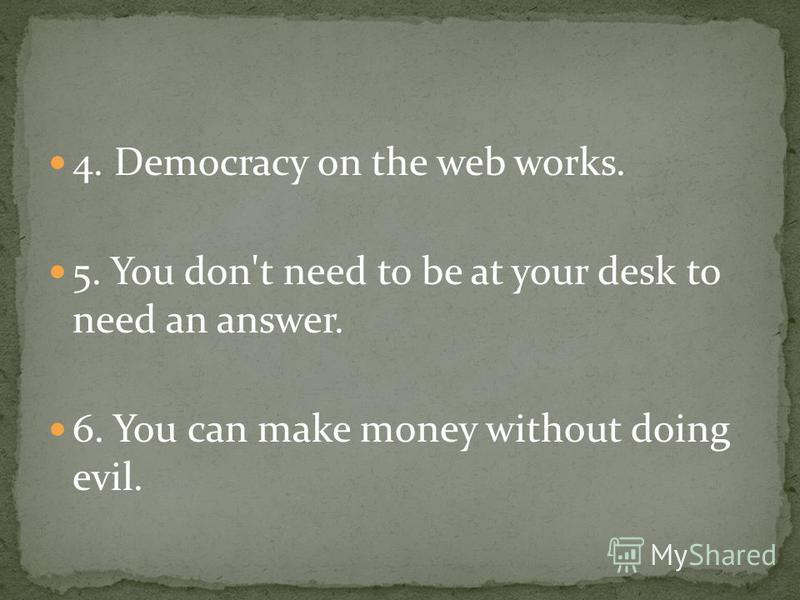 4. Democracy on the web works. 5. You don't need to be at your desk to need an answer. 6. You can make money without doing evil.