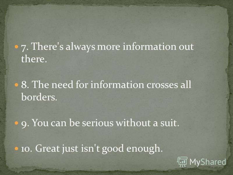 7. There's always more information out there. 8. The need for information crosses all borders. 9. You can be serious without a suit. 10. Great just isn't good enough.