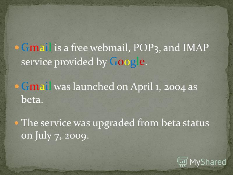 Gmail is a free webmail, POP3, and IMAP service provided by Google. Gmail was launched on April 1, 2004 as beta. The service was upgraded from beta status on July 7, 2009.