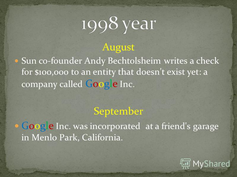 August Sun co-founder Andy Bechtolsheim writes a check for $100,000 to an entity that doesn't exist yet: a company called Google Inc. September Google Inc. was incorporated at a friend's garage in Menlo Park, California.