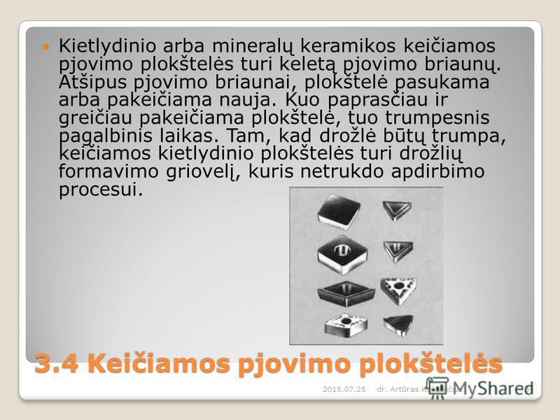 3.4 Keičiamos pjovimo plokštelės Kietlydinio arba mineralų keramikos keičiamos pjovimo plokštelės turi keletą pjovimo briaunų. Atšipus pjovimo briaunai, plokštelė pasukama arba pakeičiama nauja. Kuo paprasčiau ir greičiau pakeičiama plokštelė, tuo tr