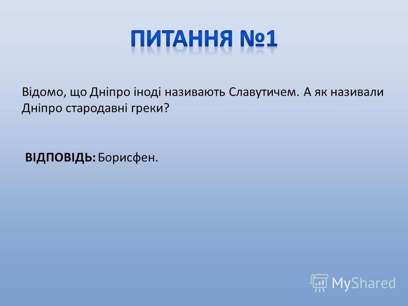 Відомо, що Дніпро іноді називають Славутичем. А як називали Дніпро стародавні греки? ВІДПОВІДЬ: Борисфен.