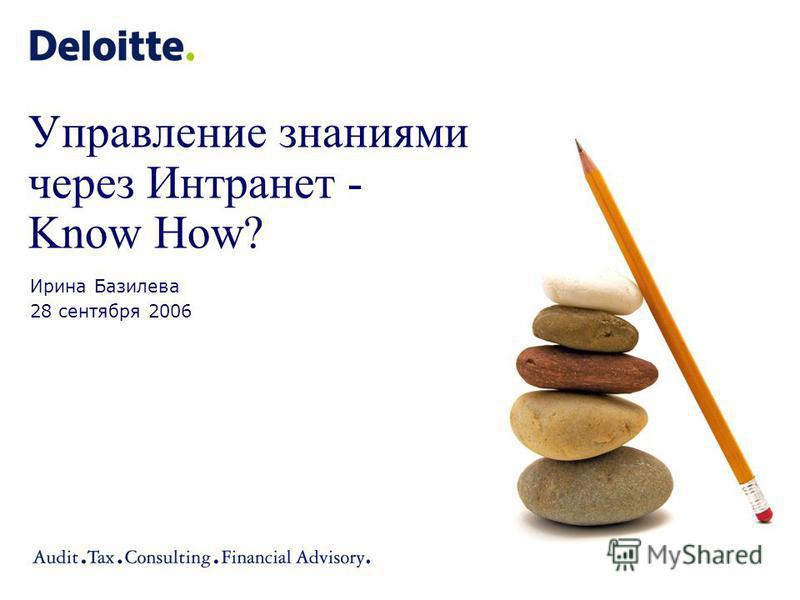 Управление знаниями через Интранет - Know How? Ирина Базилева 28 сентября 2006