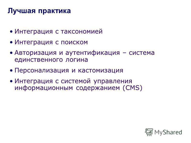 Интеграция с таксономией Интеграция с поиском Авторизация и аутентификация – система единственного логина Персонализация и кастомизация Интеграция с системой управления информационным содержанием (CMS) Лучшая практика
