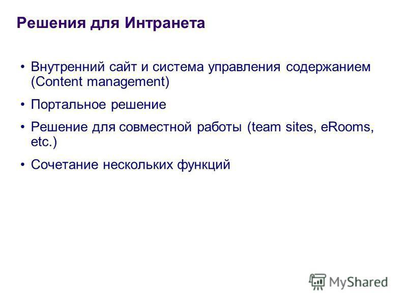 Внутренний сайт и система управления содержанием (Content management) Портальное решение Решение для совместной работы (team sites, eRooms, etc.) Сочетание нескольких функций Решения для Интранета