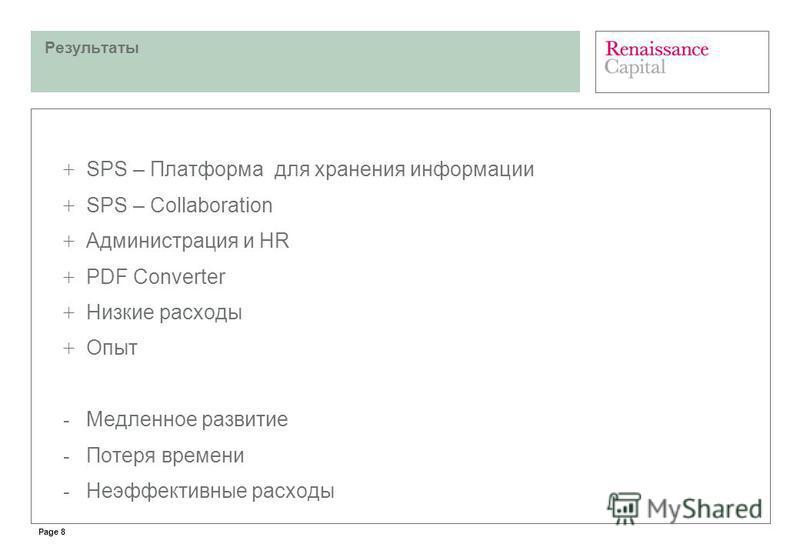 Page 8 Результаты + SPS – Платформа для хранения информации + SPS – Collaboration + Администрация и HR + PDF Converter + Низкие расходы + Опыт - Медленное развитие - Потеря времени - Неэффективные расходы