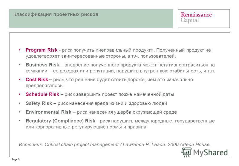Page 9 Классификация проектных рисков Program Risk - риск получить «неправильный продукт». Полученный продукт не удовлетворяет заинтересованные стороны, в т.ч. пользователей. Business Risk – внедрение полученного продукта может негативно отразиться н