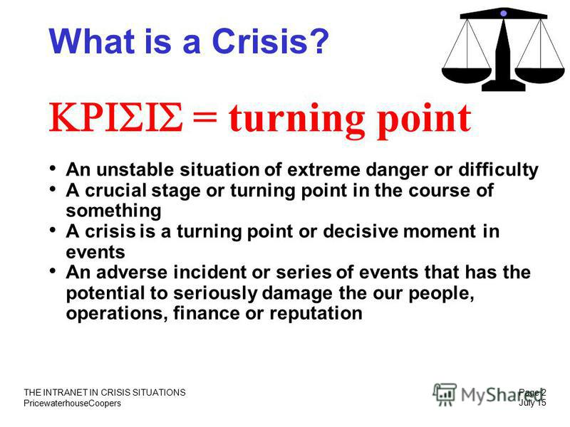 PricewaterhouseCoopers THE INTRANET IN CRISIS SITUATIONS Page 2 July 15 What is a Crisis? = turning point An unstable situation of extreme danger or difficulty A crucial stage or turning point in the course of something A crisis is a turning point or
