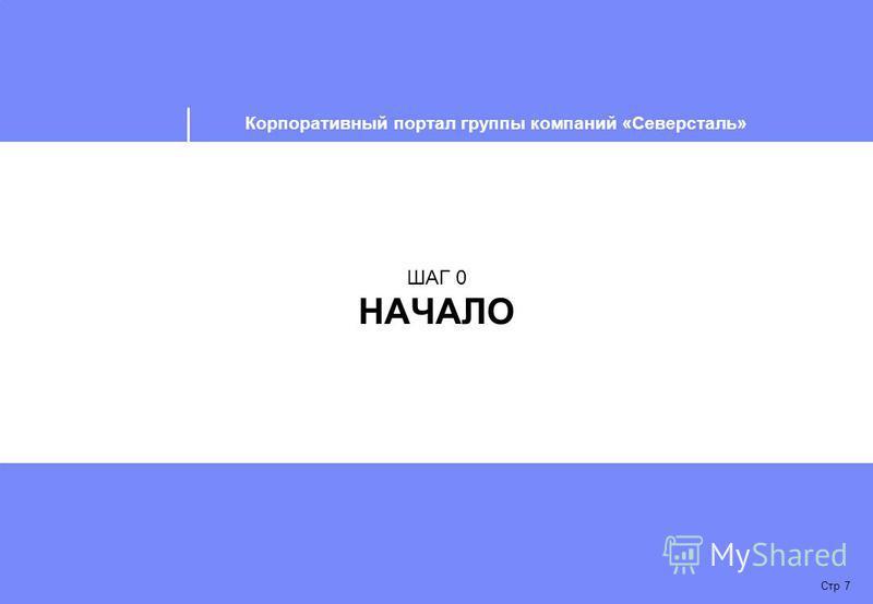 Корпоративный портал группы компаний «Северсталь» Стр 7 ШАГ 0 НАЧАЛО