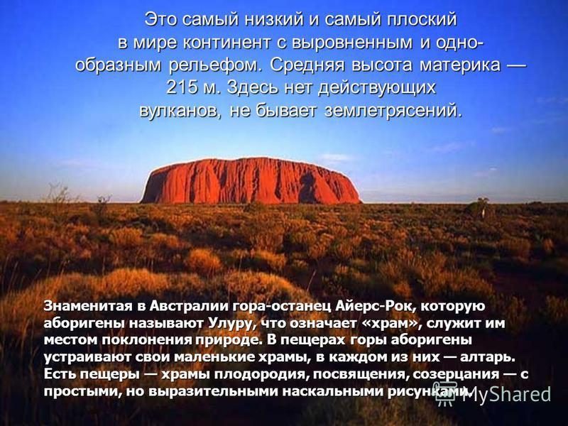 Это самый низкий и самый плоский в мире континент с выровненным и одно- образным рельефом. Средняя высота материка 215 м. Здесь нет действующих вулканов, не бывает землетрясений. Знаменитая в Австралии гора-останец Айерс-Рок, которую аборигены называ