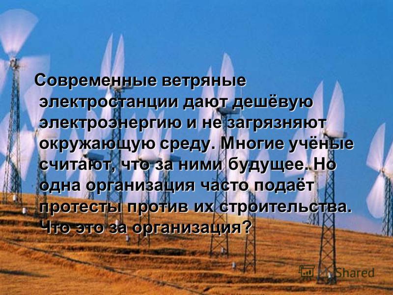 Современные ветряные электростанции дают дешёвую электроэнергию и не загрязняют окружающую среду. Многие учёные считают, что за ними будущее. Но одна организация часто подаёт протесты против их строительства. Что это за организация? Современные ветря