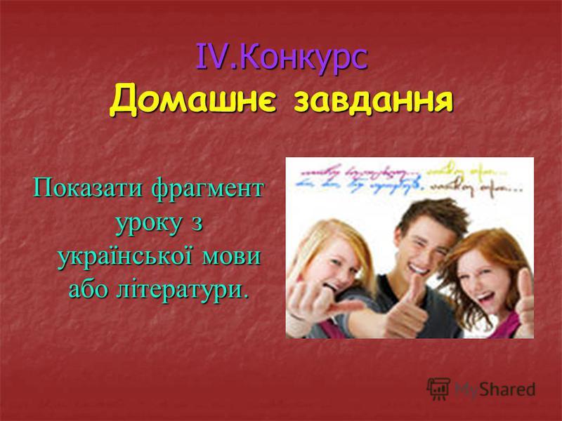IV.Конкурс Домашнє завдання Показати фрагмент уроку з української мови або літератури.