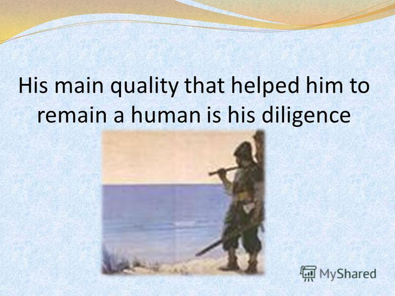 His main quality that helped him to remain a human is his diligence