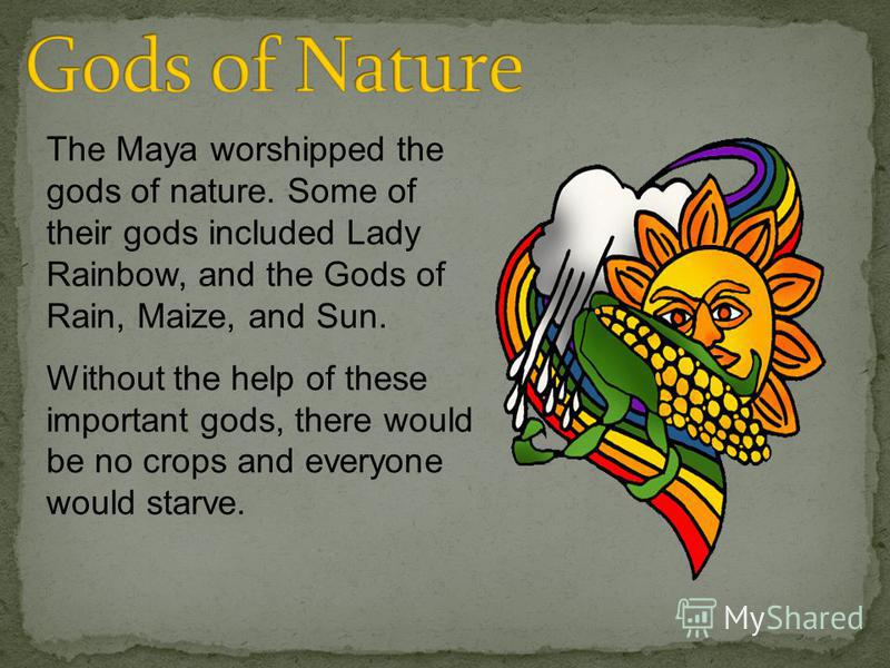 The Maya worshipped the gods of nature. Some of their gods included Lady Rainbow, and the Gods of Rain, Maize, and Sun. Without the help of these important gods, there would be no crops and everyone would starve.