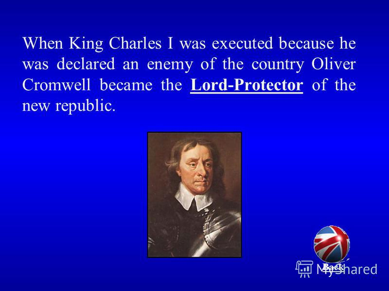 When King Charles I was executed because he was declared an enemy of the country Oliver Cromwell became the Lord-Protector of the new republic. Back