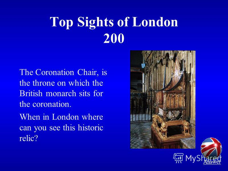 Top Sights of London 200 The Coronation Chair, is the throne on which the British monarch sits for the coronation. When in London where can you see this historic relic? Answer