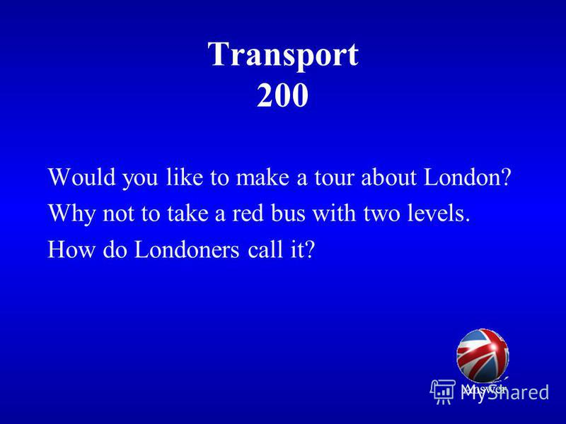Transport 200 Would you like to make a tour about London? Why not to take a red bus with two levels. How do Londoners call it? Answer
