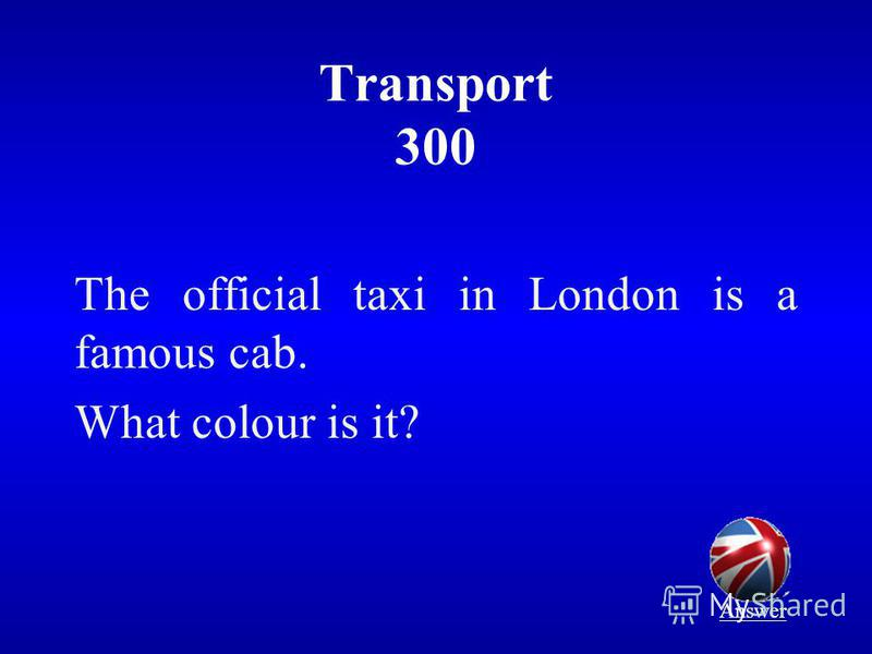 Transport 300 The official taxi in London is a famous cab. What colour is it? Answer