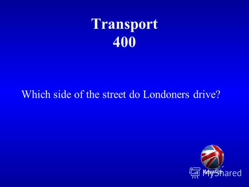 Transport 400 Which side of the street do Londoners drive? Answer
