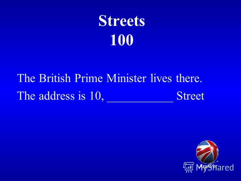 Streets 100 The British Prime Minister lives there. The address is 10, ___________ Street Answer