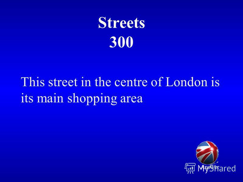 Streets 300 This street in the centre of London is its main shopping area Answer