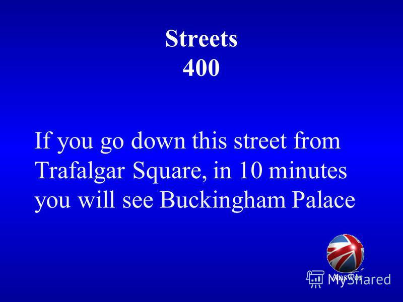 Streets 400 If you go down this street from Trafalgar Square, in 10 minutes you will see Buckingham Palace Answer