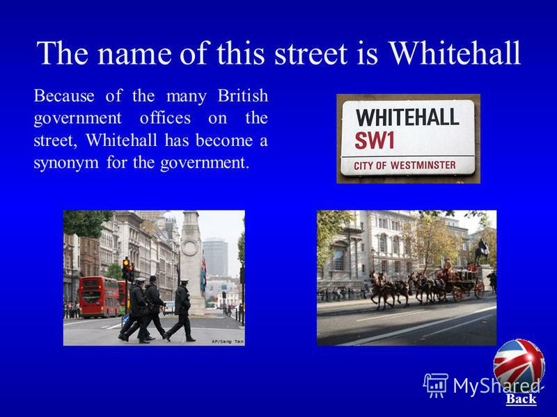 The name of this street is Whitehall Because of the many British government offices on the street, Whitehall has become a synonym for the government. Back